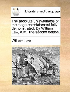 The Absolute Unlawfulness of the Stage-Entertainment Fully Demonstrated. by William Law, A.M. the Second Edition. by William Law (9781170408872) - PaperBack - Reference