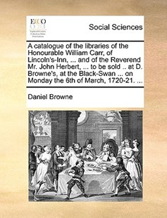 A Catalogue of the Libraries of the Honourable William Carr, of Lincoln's-Inn, ... and of the Reverend Mr. John Herbert, ... to Be Sold .. at D. Browne's, at the Black-Swan ... on Monday the 6th of March, 1720-21. ... by Daniel Browne (9781170409329) - PaperBack - Social Sciences Sociology