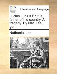 Lucius Junius Brutus, Father of His Country. a Tragedy. by Nat. Lee, Gent. by Nathaniel Lee (9781170410011) - PaperBack - Reference