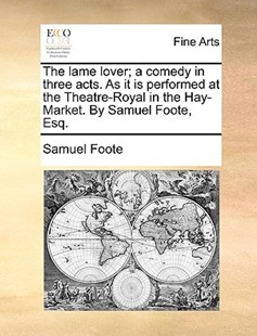 The Lame Lover; A Comedy in Three Acts. as It Is Performed at the Theatre-Royal in the Hay-Market. by Samuel Foote, Esq. by Samuel Foote (9781170410523) - PaperBack - Art & Architecture Art History