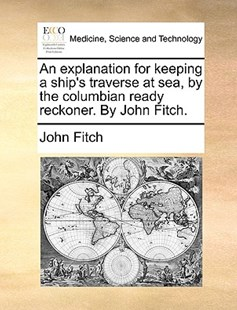 An Explanation for Keeping a Ship's Traverse at Sea, by the Columbian Ready Reckoner. by John Fitch. by John Fitch (9781170410660) - PaperBack - Reference Medicine
