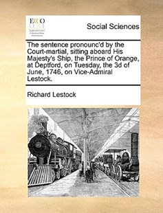 The Sentence Pronounc'd by the Court-Martial, Sitting Aboard His Majesty's Ship, the Prince of Orange, at Deptford, on Tuesday, the 3D of June, 1746, on Vice-Admiral Lestock. by Richard Lestock (9781170410875) - PaperBack - Social Sciences Sociology