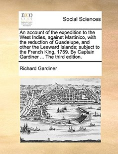 An Account of the Expedition to the West Indies, Against Martinico, with the Reduction of Guadelupe, and Other the Leeward Islands; Subject to the French King, 1759. by Captain Gardiner ... the Third Edition. by Richard Gardiner (9781170411438) - PaperBack - Social Sciences Sociology
