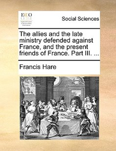 The Allies and the Late Ministry Defended Against France, and the Present Friends of France. Part III. ... by Francis Hare (9781170411483) - PaperBack - Social Sciences Sociology