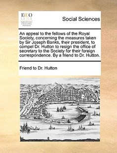 An Appeal to the Fellows of the Royal Society, Concerning the Measures Taken by Sir Joseph Banks, Their President, to Compel Dr. Hutton to Resign the Office of Secretary to the Society for Their Foreign Correspondence. by a Friend to Dr. Hutton. by Friend to Dr Hutton (9781170411537) - PaperBack - Social Sciences Sociology