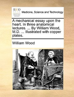 A Mechanical Essay Upon the Heart. in Three Anatomical Lectures. ... by William Wood, M.D. ... Illustrated with Copper Plates. by William Wood (9781170411650) - PaperBack - Reference Medicine