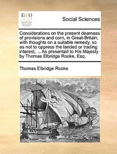 Considerations on the Present Dearness of Provisions and Corn, in Great-Britain; With Thoughts on a Suitable Remedy, So as Not to Oppress the Landed or Trading Interest, ... as Presented to His Majesty by Thomas Elbridge Rooke, Esq. by Thomas Elbridge Rooke (9781170411704) - PaperBack - Social Sciences Sociology