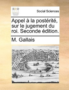 Appel � La Post�rit�, Sur Le Jugement Du Roi. Seconde �dition. by M Gallais (9781170411872) - PaperBack - Social Sciences Sociology