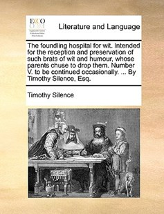The Foundling Hospital for Wit. Intended for the Reception and Preservation of Such Brats of Wit and Humour, Whose Parents Chuse to Drop Them. Number V. to Be Continued Occasionally. ... by Timothy Silence, Esq. by Timothy Silence (9781170412138) - PaperBack - Reference