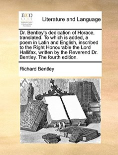 Dr. Bentley's Dedication of Horace, Translated. to Which Is Added, a Poem in Latin and English, Inscribed to the Right Honourable the Lord Hallifax, Written by the Reverend Dr. Bentley. the Fourth Edition. by Richard Bentley (9781170412251) - PaperBack - Reference