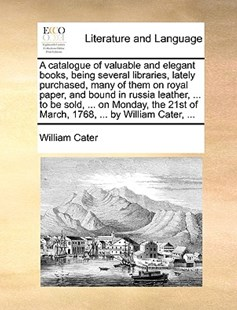 A Catalogue of Valuable and Elegant Books, Being Several Libraries, Lately Purchased, Many of Them on Royal Paper, and Bound in Russia Leather, ... to Be Sold, ... on Monday, the 21st of March, 1768, ... by William Cater, ... by William Cater (9781170412558) - PaperBack - Reference
