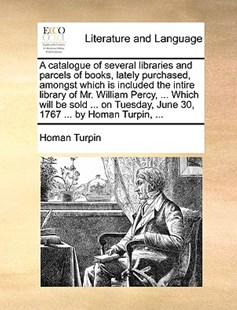 A Catalogue of Several Libraries and Parcels of Books, Lately Purchased, Amongst Which Is Included the Intire Library of Mr. William Percy, ... Which Will Be Sold ... on Tuesday, June 30, 1767 ... by Homan Turpin, ... by Homan Turpin (9781170412619) - PaperBack - Reference