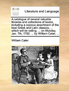 A Catalogue of Several Valuable Libraries and Collections of Books, Including a Copious Assortment of the Best Greek and Latin Classics, ... Which Will Be Selling, ... on Monday, Jan. 7th, 1782. ... by William Cater, ... by William Cater (9781170412701) - PaperBack - Reference