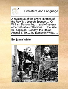 A Catalogue of the Entire Libraries of the REV. Mr. Joseph Spence, ... of William Duncombe, ... and of Several Other Valuable Collections. ... the Sale Will Begin on Tuesday, the 8th of August 1769, ... by Benjamin White, ... by Benjamin White (9781170412800) - PaperBack - Reference