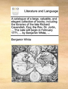 A Catalogue of a Large, Valuable, and Elegant Collection of Books; Including the Libraries of the Late Richard Cavendish, Esq; The Rev. Dr. Jortin, ... the Sale Will Begin in February 1771, ... by Benjamin White, ... by Benjamin White (9781170413210) - PaperBack - Reference