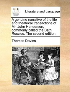 A Genuine Narrative of the Life and Theatrical Transactions of Mr. John Henderson, Commonly Called the Bath Roscius. the Second Edition. by Thomas Davies (9781170413548) - PaperBack - Reference