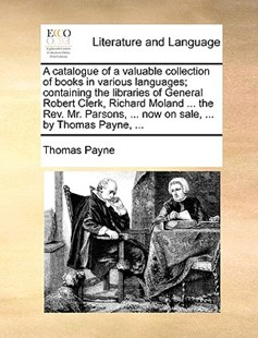 A Catalogue of a Valuable Collection of Books in Various Languages; Containing the Libraries of General Robert Clerk, Richard Moland ... the Rev. Mr. Parsons, ... Now on Sale, ... by Thomas Payne, ... by Thomas Payne (9781170413661) - PaperBack - Reference