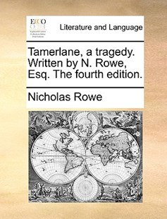 Tamerlane, a Tragedy. Written by N. Rowe, Esq. the Fourth Edition. by Nicholas Rowe (9781170413869) - PaperBack - Reference