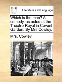 Which Is the Man? a Comedy, as Acted at the Theatre-Royal in Covent Garden. by Mrs Cowley. by Mrs Cowley (9781170414828) - PaperBack - Reference
