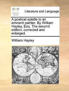 A Poetical Epistle to an Eminent Painter. by William Hayley, Esq. the Second Edition, Corrected and Enlarged. by William Hayley (9781170414842) - PaperBack - Reference
