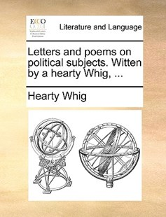 Letters and Poems on Political Subjects. Witten by a Hearty Whig, ... by Hearty Whig (9781170415436) - PaperBack - Reference