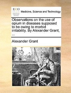 Observations on the Use of Opium in Diseases Supposed to Be Owing to Morbid Irritability. by Alexander Grant, ... by Alexander Grant (9781170415979) - PaperBack - Reference Medicine
