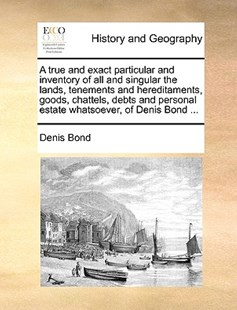 A True and Exact Particular and Inventory of All and Singular the Lands, Tenements and Hereditaments, Goods, Chattels, Debts and Personal Estate Whatsoever, of Denis Bond ... by Denis Bond (9781170416495) - PaperBack - History Modern
