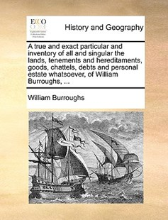 A True and Exact Particular and Inventory of All and Singular the Lands, Tenements and Hereditaments, Goods, Chattels, Debts and Personal Estate Whatsoever, of William Burroughs, ... by William Burroughs (9781170416501) - PaperBack - History Modern