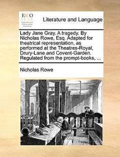 Lady Jane Gray. a Tragedy. by Nicholas Rowe, Esq. Adapted for Theatrical Representation, as Performed at the Theatres-Royal, Drury-Lane and Covent-Garden. Regulated from the Prompt-Books, ... by Nicholas Rowe (9781170417379) - PaperBack - Reference