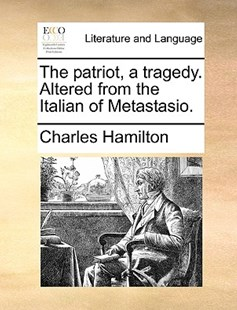 The Patriot, a Tragedy. Altered from the Italian of Metastasio. by Charles Hamilton (9781170418130) - PaperBack - Reference