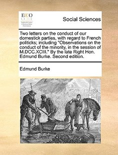"Two Letters on the Conduct of Our Domestick Parties, with Regard to French Politicks; Including ""Observations on the Conduct of the Minority, in the Session of M.DCC.XCIII."" by the Late Right Hon. Edmund Burke. Second Edition. by Edmund Burke III PhD (9781170418253) - PaperBack - Social Sciences Sociology"