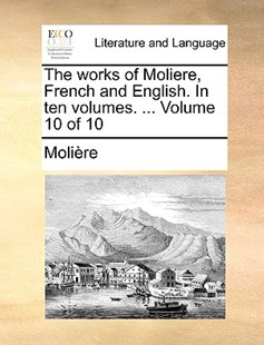 The Works of Moliere, French and English. in Ten Volumes. ... Volume 10 of 10 by Jean-Baptiste Moliere (9781170418864) - PaperBack - Reference