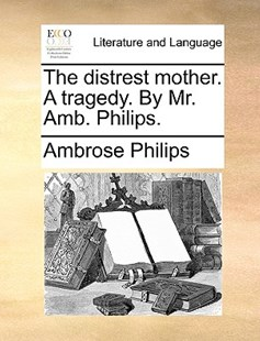 The Distrest Mother. a Tragedy. by Mr. Amb. Philips. by Ambrose Philips (9781170419465) - PaperBack - Reference