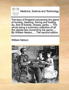 The Laws of England Concerning the Game of Hunting, Hawking, Fishing and Fowling, &C. and of Forests, Chases, Parks, ... the Whole Being a Summary Collection of All the Statute-Law Concerning the Game; ... by William Nelson, ... the Second Edition. by William Nelson (9781170419489) - PaperBack - Reference Medicine