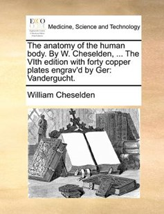The Anatomy of the Human Body. by W. Cheselden, ... the Vith Edition with Forty Copper Plates Engrav'd by Ger by William Cheselden (9781170419496) - PaperBack - Reference Medicine