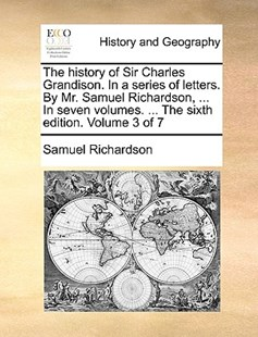 The History of Sir Charles Grandison. in a Series of Letters. by Mr. Samuel Richardson, ... in Seven Volumes. ... the Sixth Edition. Volume 3 of 7 by Samuel Richardson (9781170419564) - PaperBack - History Modern