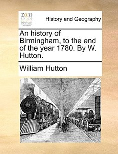 An History of Birmingham, to the End of the Year 1780. by W. Hutton. by William Hutton (9781170419649) - PaperBack - History Modern