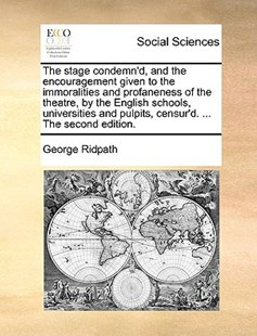 The Stage Condemn'd, and the Encouragement Given to the Immoralities and Profaneness of the Theatre, by the English Schools, Universities and Pulpits, Censur'd. ... the Second Edition. by George Ridpath (9781170419786) - PaperBack - Social Sciences Sociology
