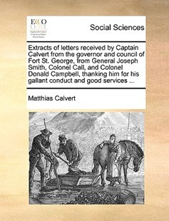 Extracts of Letters Received by Captain Calvert from the Governor and Council of Fort St. George, from General Joseph Smith, Colonel Call, and Colonel Donald Campbell, Thanking Him for His Gallant Conduct and Good Services ... by Matthias Calvert (9781170419793) - PaperBack - Social Sciences Sociology