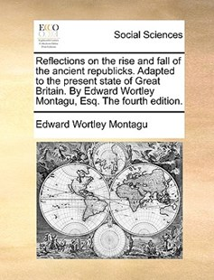 Reflections on the Rise and Fall of the Ancient Republicks. Adapted to the Present State of Great Britain. by Edward Wortley Montagu, Esq. the Fourth by Edward Wortley Montagu (9781170420140) - PaperBack - Social Sciences Sociology