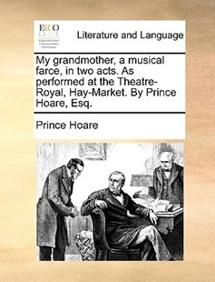 My Grandmother, a Musical Farce, in Two Acts. as Performed at the Theatre-Royal, Hay-Market. by Prince Hoare, Esq. by Prince Hoare (9781170420393) - PaperBack - Reference