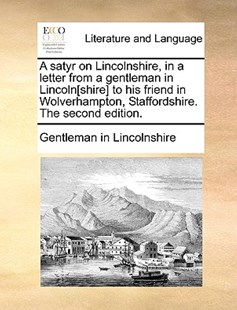 A Satyr on Lincolnshire, in a Letter from a Gentleman in Lincoln[shire] to His Friend in Wolverhampton, Staffordshire. the Second Edition. by Gentleman in Lincolnshire (9781170420416) - PaperBack - Reference
