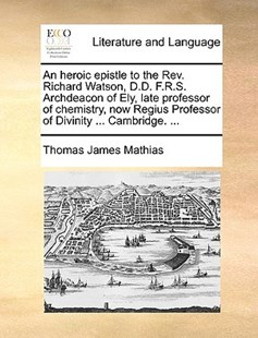 An  Heroic Epistle to the REV. Richard Watson, D.D. F.R.S. Archdeacon of Ely, Late Professor of Chemistry, Now Regius Professor of Divinity ... Cambri by Thomas James Mathias (9781170426111) - PaperBack - Reference