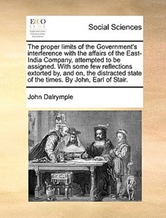 The proper limits of the Government's interference with the affairs of the East-India Company, attempted to be assigned. With some few reflections extorted by, and on, the distracted state of the times. By John, Earl of Stair. by John Dalrymple (9781170450703) - PaperBack - Social Sciences Sociology