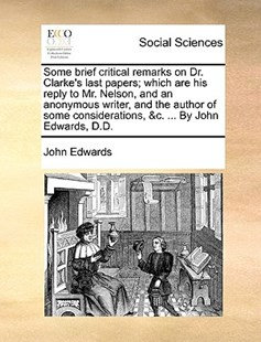 Some brief critical remarks on Dr. Clarke's last papers; which are his reply to Mr. Nelson, and an anonymous writer, and the author of some considerations, &c. ... By John Edwards, D.D. by John Edwards (9781170510568) - PaperBack - Social Sciences Sociology