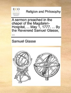 A Sermon Preached in the Chapel of the Magdalen-Hospital, ... May 1, 1777. ... by the Reverend Samuel Glasse, ... by Samuel Glasse (9781170510728) - PaperBack - Religion & Spirituality