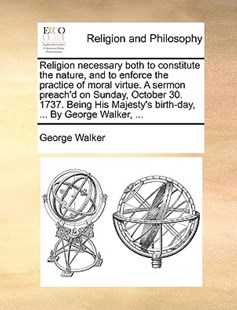 Religion necessary both to constitute the nature, and to enforce the practice of moral virtue. A sermon preach'd on Sunday, October 30. 1737. Being His Majesty's birth-day, ... By George Walker, ... by George Walker (9781170529485) - PaperBack - Religion & Spirituality
