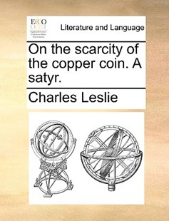 On the scarcity of the copper coin. A satyr. by Charles Leslie (9781170573297) - PaperBack - Reference