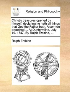 Christ's treasures opened by himself, declaring he hath all things that God the Father hath. A sermon preached ... At Dunfermline, July 19. 1747. By Ralph Erskine, ... by Ralph Erskine (9781170613863) - PaperBack - Religion & Spirituality