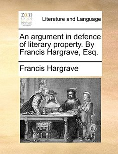 An Argument in Defence of Literary Property. by Francis Hargrave, Esq. by Francis Hargrave (9781170645185) - PaperBack - Reference